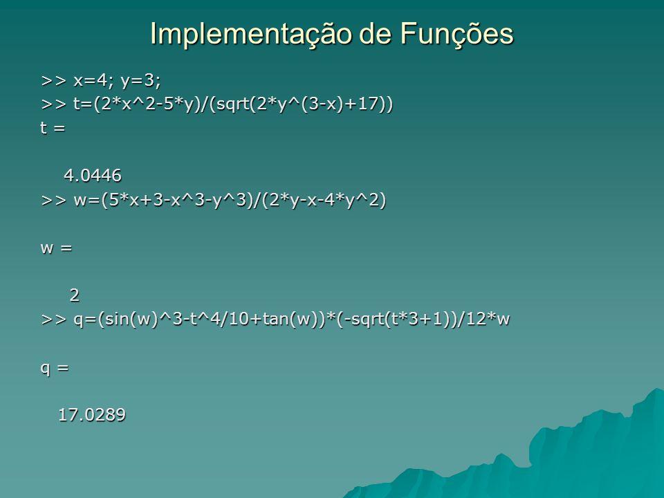 Implementação de Funções >> x=4; y=3; >> t=(2*x^2-5*y)/(sqrt(2*y^(3-x)+17)) t = 4.0446 4.0446 >> w=(5*x+3-x^3-y^3)/(2*y-x-4*y^2) w = 2 >> q=(sin(w)^3-