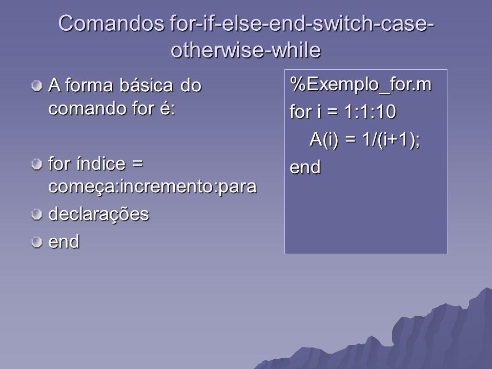 Comandos for-if-else-end-switch-case- otherwise-while A forma básica do comando for é: for índice = começa:incremento:para declaraçõesend %Exemplo_for