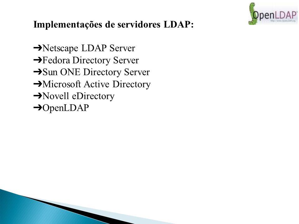 Implementações de servidores LDAP: Netscape LDAP Server Fedora Directory Server Sun ONE Directory Server Microsoft Active Directory Novell eDirectory OpenLDAP