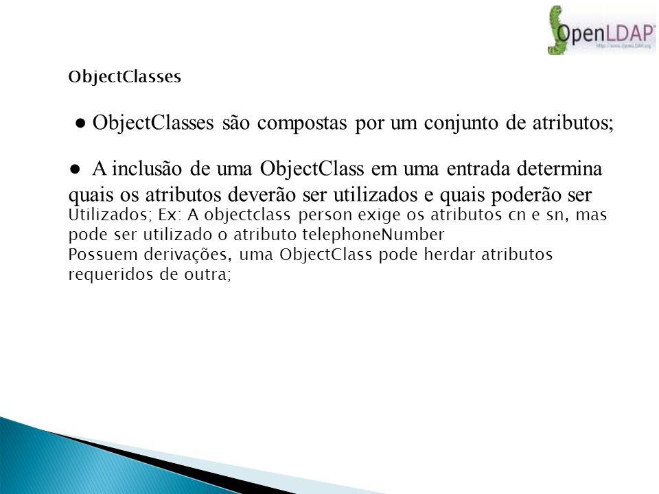 ObjectClasses ObjectClasses são compostas por um conjunto de atributos; A inclusão de uma ObjectClass em uma entrada determina quais os atributos deverão ser utilizados e quais poderão ser Utilizados; Ex: A objectclass person exige os atributos cn e sn, mas pode ser utilizado o atributo telephoneNumber Possuem derivações, uma ObjectClass pode herdar atributos requeridos de outra;