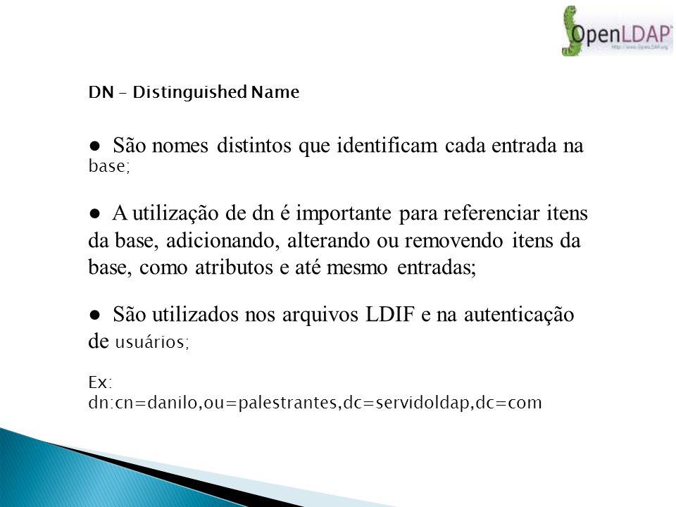 DN – Distinguished Name São nomes distintos que identificam cada entrada na base; A utilização de dn é importante para referenciar itens da base, adicionando, alterando ou removendo itens da base, como atributos e até mesmo entradas; São utilizados nos arquivos LDIF e na autenticação de usuários; Ex: dn:cn=danilo,ou=palestrantes,dc=servidoldap,dc=com