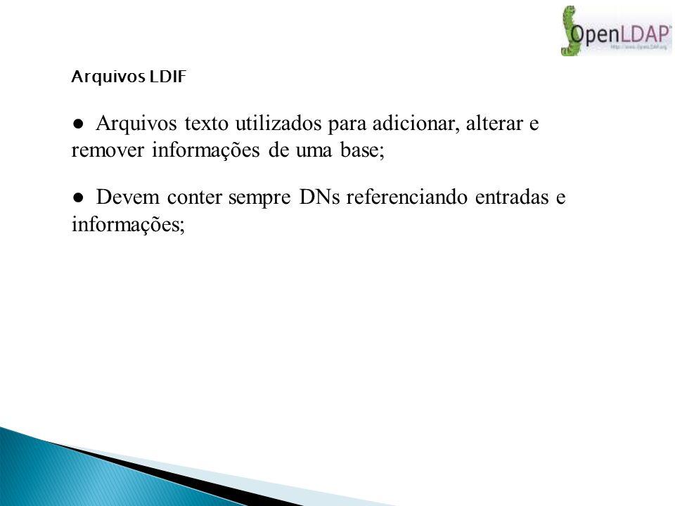 Arquivos LDIF Arquivos texto utilizados para adicionar, alterar e remover informações de uma base; Devem conter sempre DNs referenciando entradas e informações;