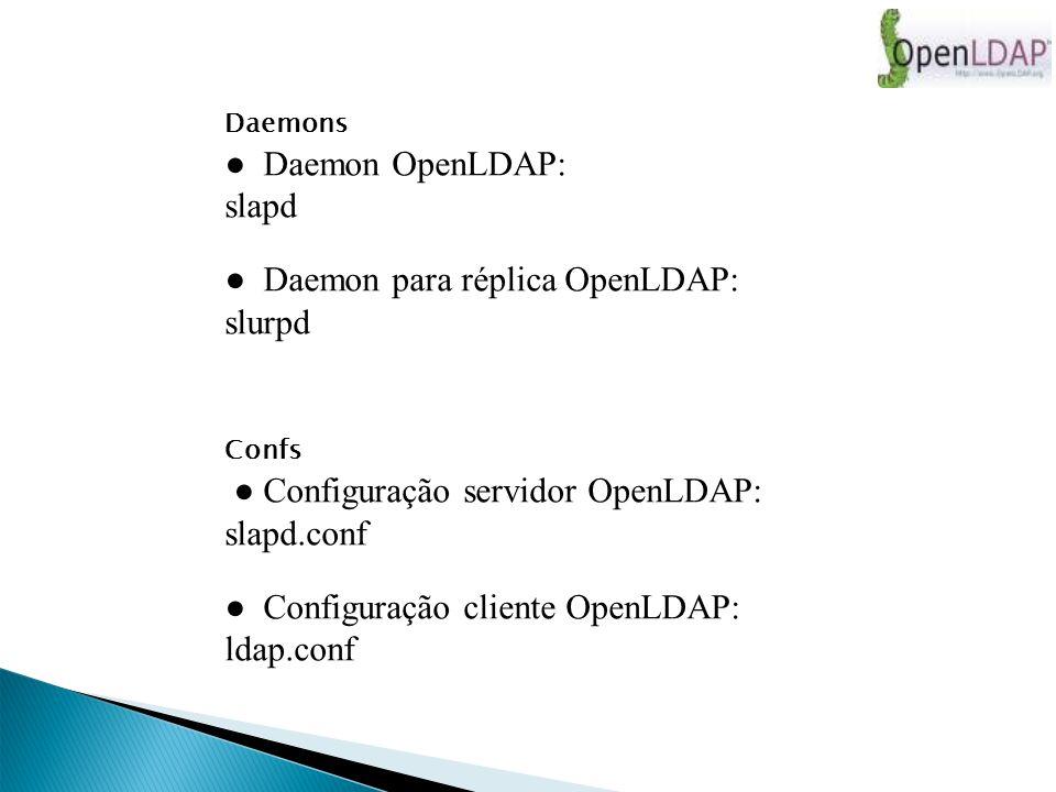 Daemons Daemon OpenLDAP: slapd Daemon para réplica OpenLDAP: slurpd Confs Configuração servidor OpenLDAP: slapd.conf Configuração cliente OpenLDAP: ldap.conf