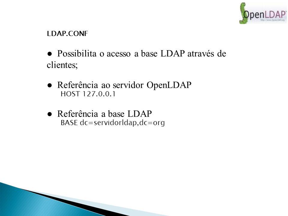 LDAP.CONF Possibilita o acesso a base LDAP através de clientes; Referência ao servidor OpenLDAP HOST 127.0.0.1 Referência a base LDAP BASE dc=servidorldap,dc=org