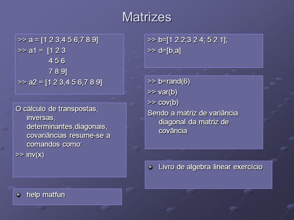 Matrizes >> a = [1 2 3;4 5 6;7 8 9] >> a1 = [1 2 3 4 5 6 4 5 6 7 8 9] 7 8 9] >> a2 = [1 2 3,4 5 6,7 8 9] >> b=[1 2 2;3 2 4; 5 2 1]; >> d=[b,a] help ma