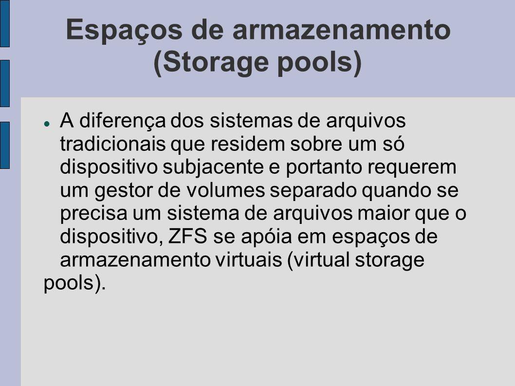 Espaços de armazenamento (Storage pools) A diferença dos sistemas de arquivos tradicionais que residem sobre um só dispositivo subjacente e portanto r