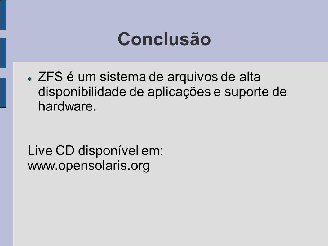 Conclusão ZFS é um sistema de arquivos de alta disponibilidade de aplicações e suporte de hardware. Live CD disponível em: www.opensolaris.org