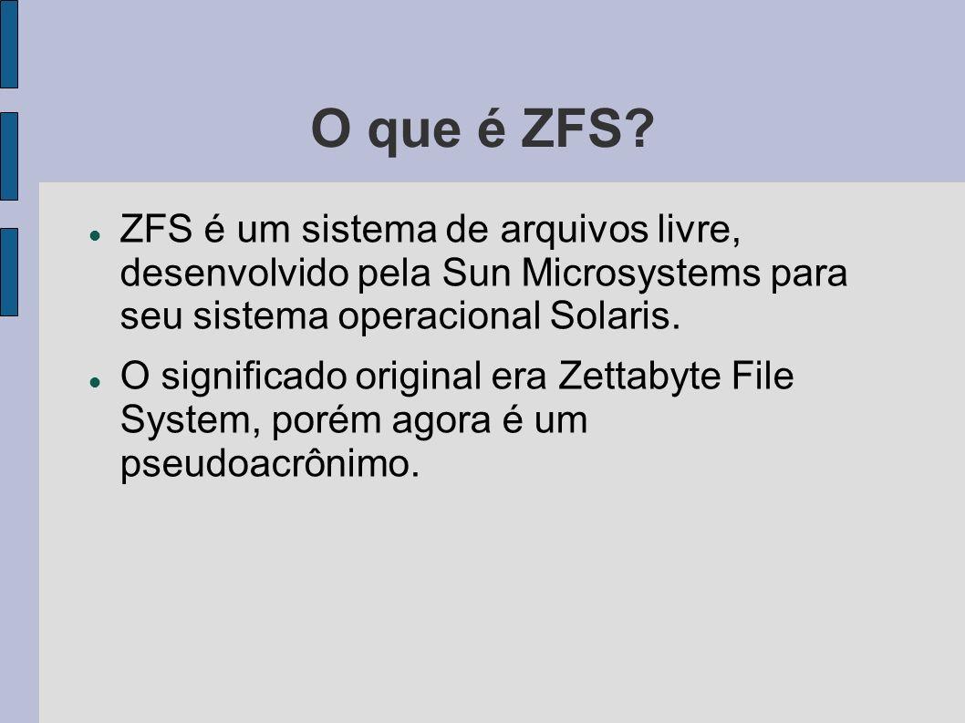 O que é ZFS? ZFS é um sistema de arquivos livre, desenvolvido pela Sun Microsystems para seu sistema operacional Solaris. O significado original era Z