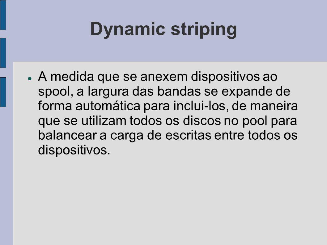 Dynamic striping A medida que se anexem dispositivos ao spool, a largura das bandas se expande de forma automática para inclui-los, de maneira que se