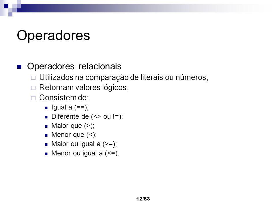 12/53 Operadores Operadores relacionais Utilizados na comparação de literais ou números; Retornam valores lógicos; Consistem de: Igual a (==); Diferen