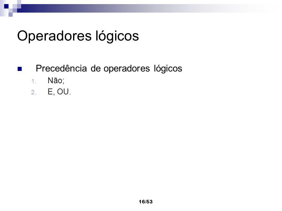 16/53 Operadores lógicos Precedência de operadores lógicos 1. Não; 2. E, OU.