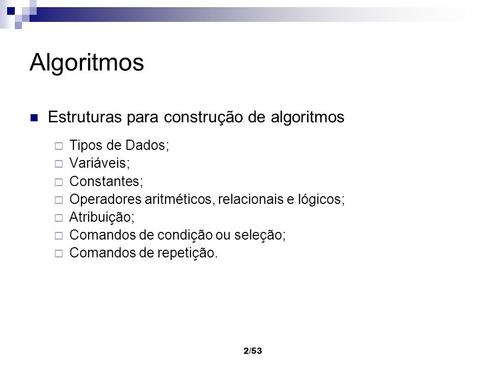 2/53 Algoritmos Estruturas para construção de algoritmos Tipos de Dados; Variáveis; Constantes; Operadores aritméticos, relacionais e lógicos; Atribui
