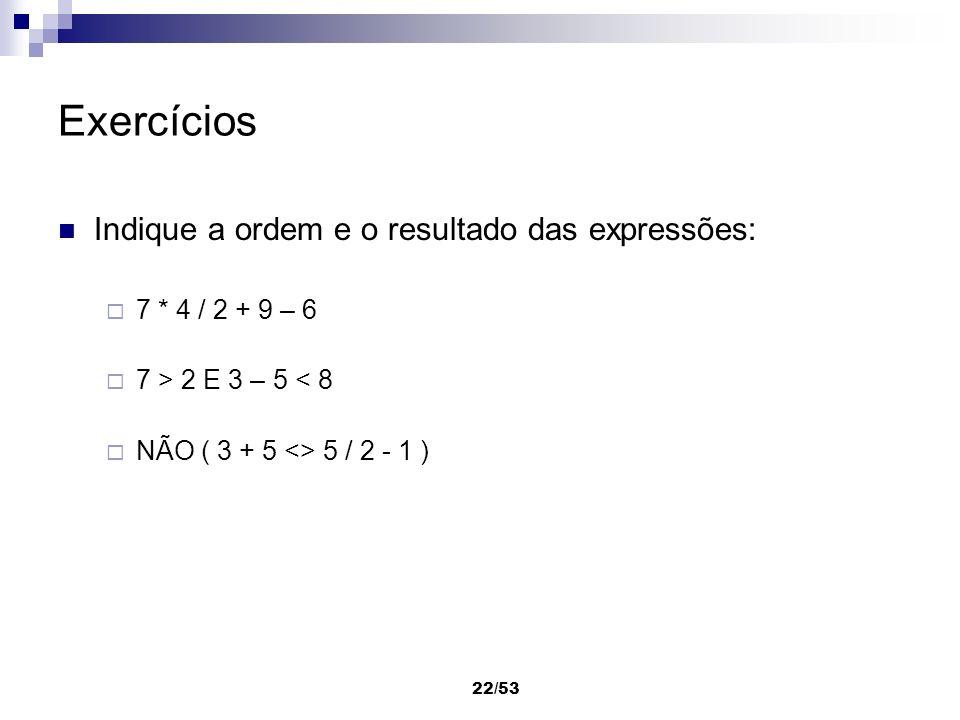 22/53 Exercícios Indique a ordem e o resultado das expressões: 7 * 4 / 2 + 9 – 6 7 > 2 E 3 – 5 < 8 NÃO ( 3 + 5 <> 5 / 2 - 1 )