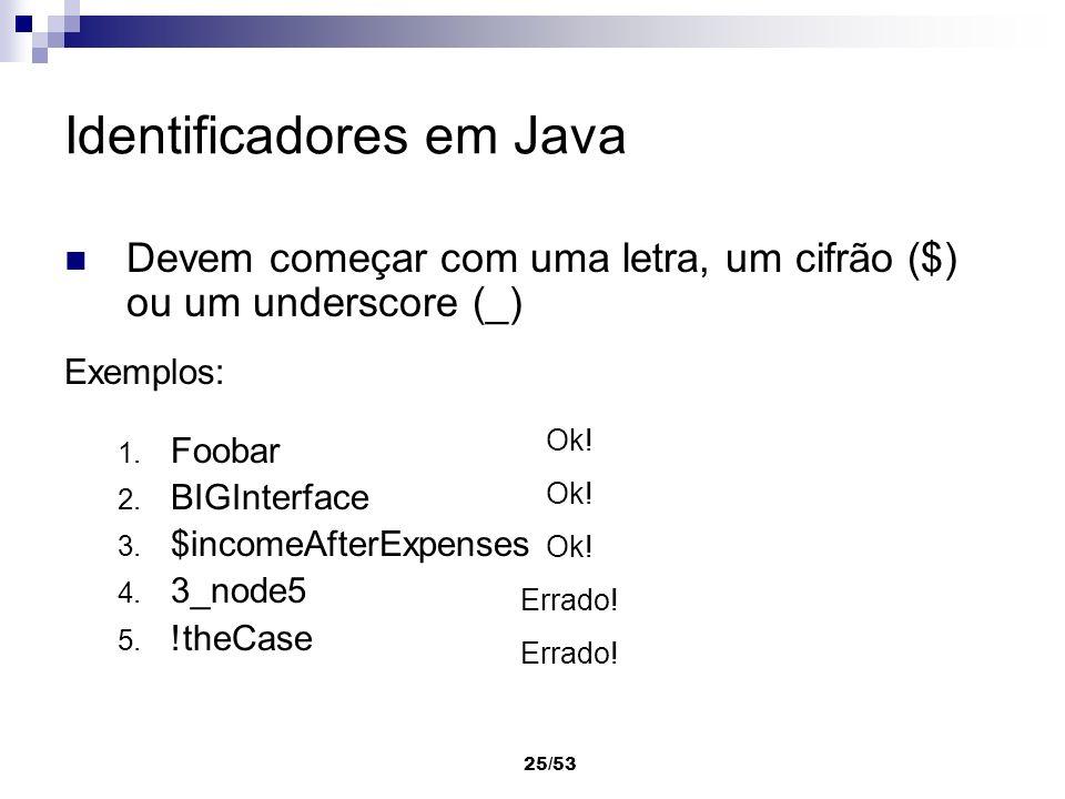 25/53 Identificadores em Java Devem começar com uma letra, um cifrão ($) ou um underscore (_) Exemplos: 1. Foobar 2. BIGInterface 3. $incomeAfterExpen