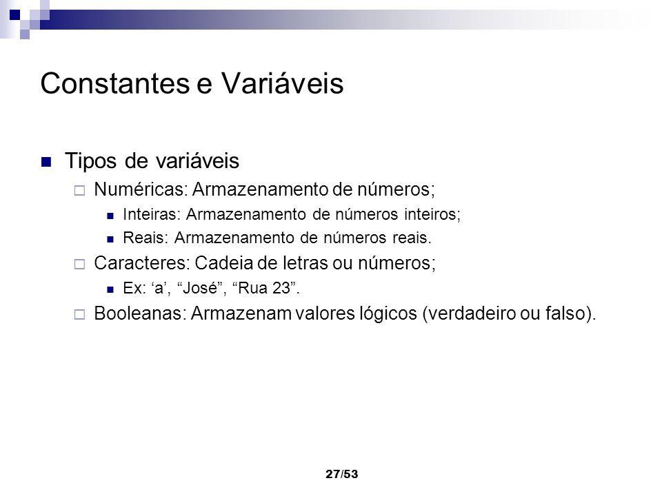 27/53 Constantes e Variáveis Tipos de variáveis Numéricas: Armazenamento de números; Inteiras: Armazenamento de números inteiros; Reais: Armazenamento