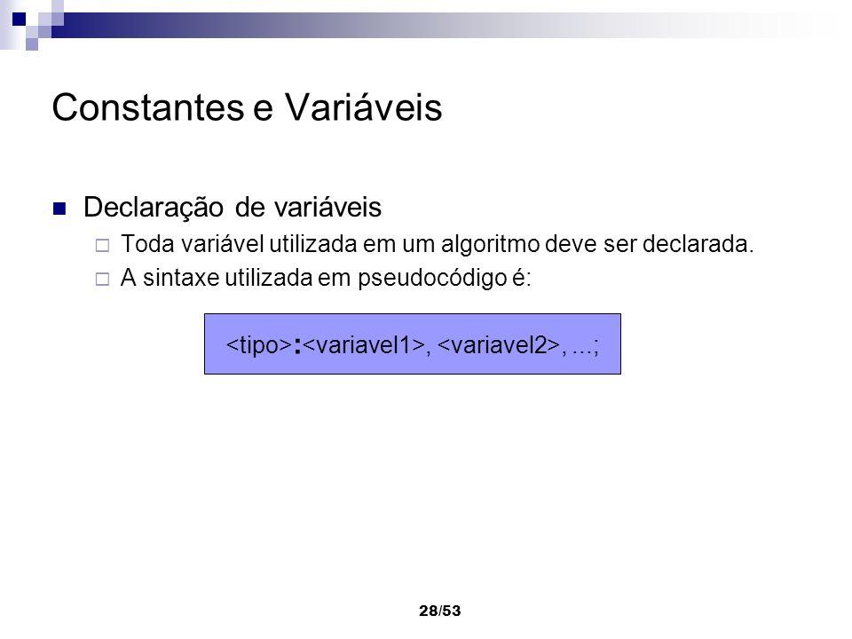 28/53 Constantes e Variáveis Declaração de variáveis Toda variável utilizada em um algoritmo deve ser declarada. A sintaxe utilizada em pseudocódigo é