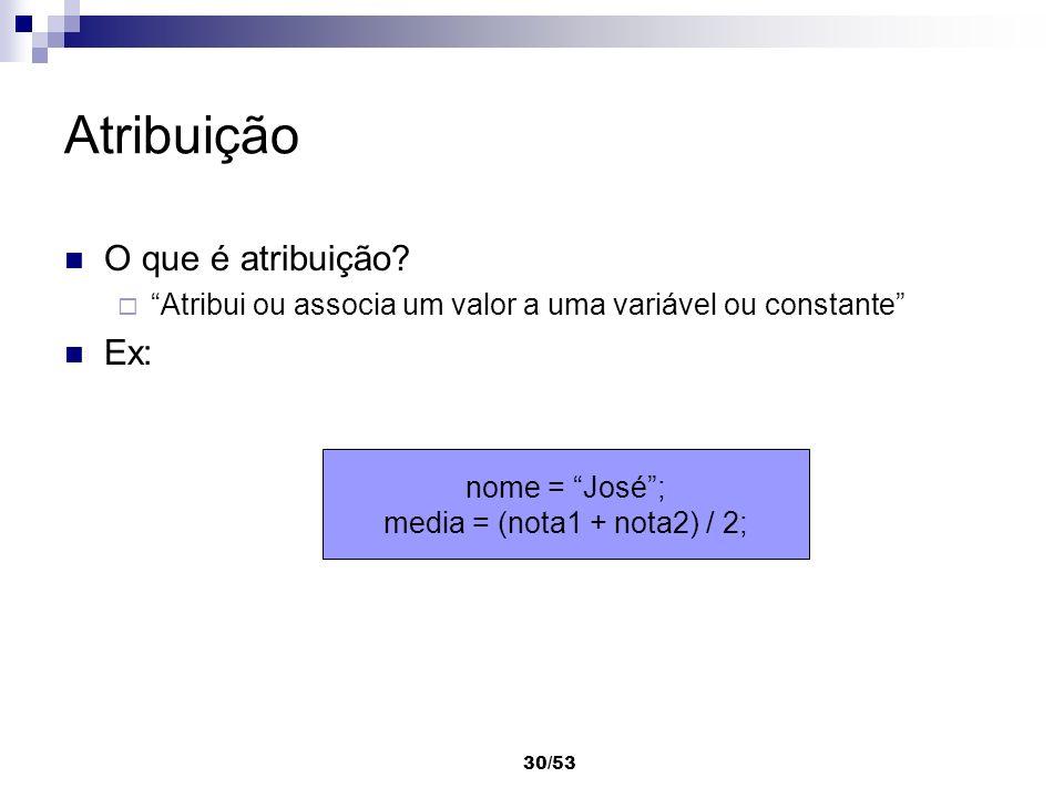30/53 Atribuição O que é atribuição? Atribui ou associa um valor a uma variável ou constante Ex: nome = José; media = (nota1 + nota2) / 2;