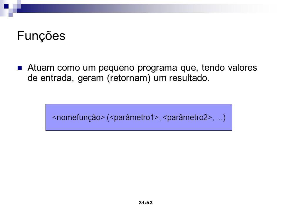 31/53 Funções Atuam como um pequeno programa que, tendo valores de entrada, geram (retornam) um resultado. (,,...)