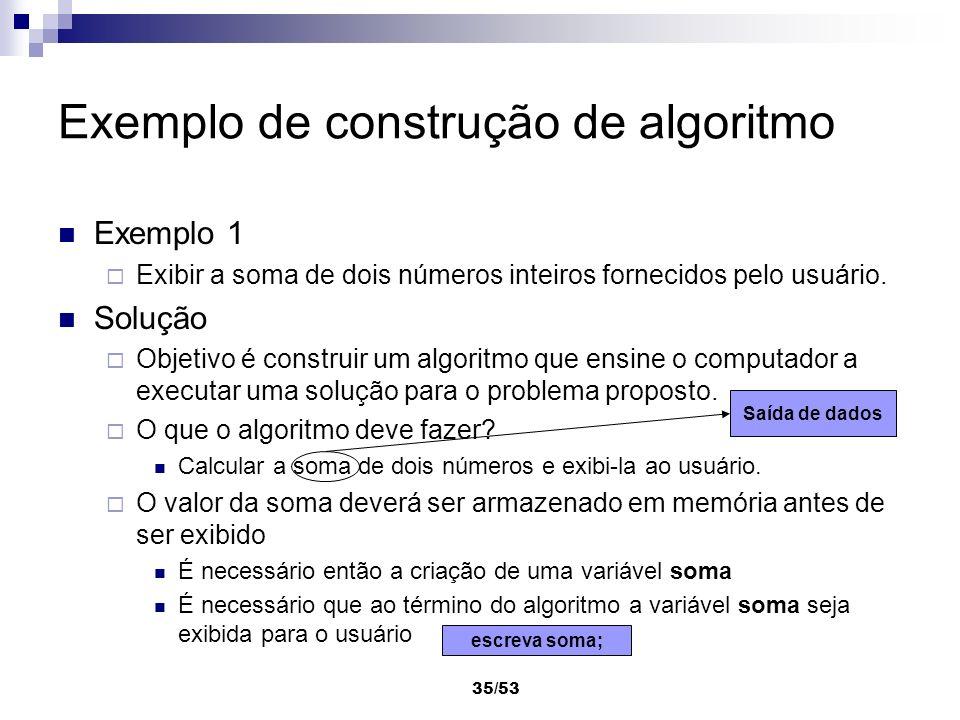 35/53 Exemplo de construção de algoritmo Exemplo 1 Exibir a soma de dois números inteiros fornecidos pelo usuário. Solução Objetivo é construir um alg