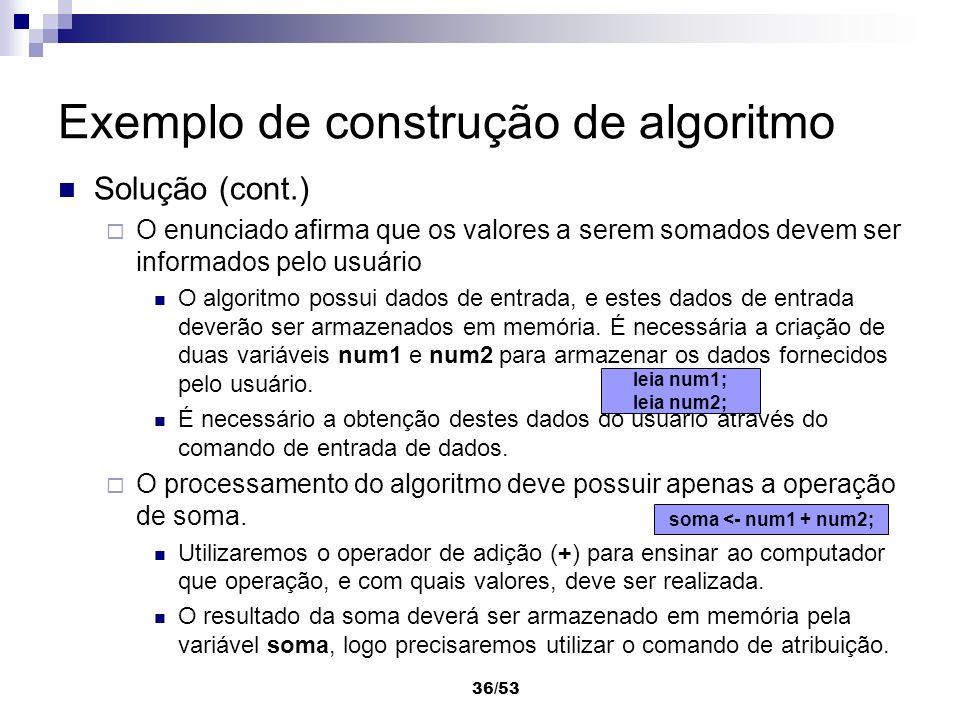 36/53 Exemplo de construção de algoritmo Solução (cont.) O enunciado afirma que os valores a serem somados devem ser informados pelo usuário O algorit