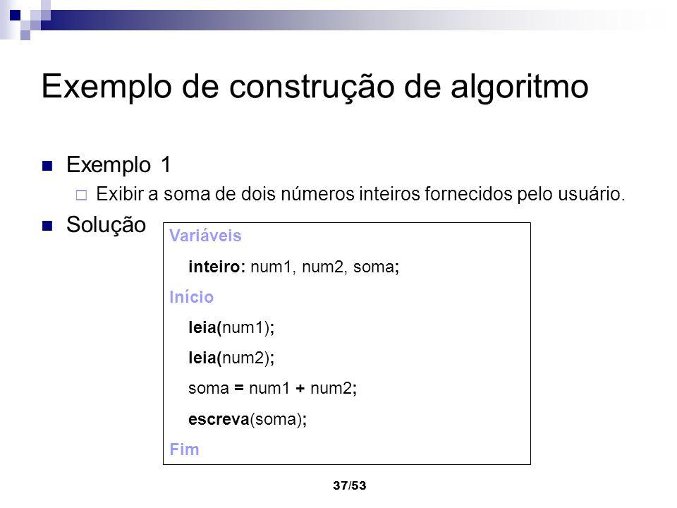 37/53 Exemplo de construção de algoritmo Exemplo 1 Exibir a soma de dois números inteiros fornecidos pelo usuário. Solução Variáveis inteiro: num1, nu