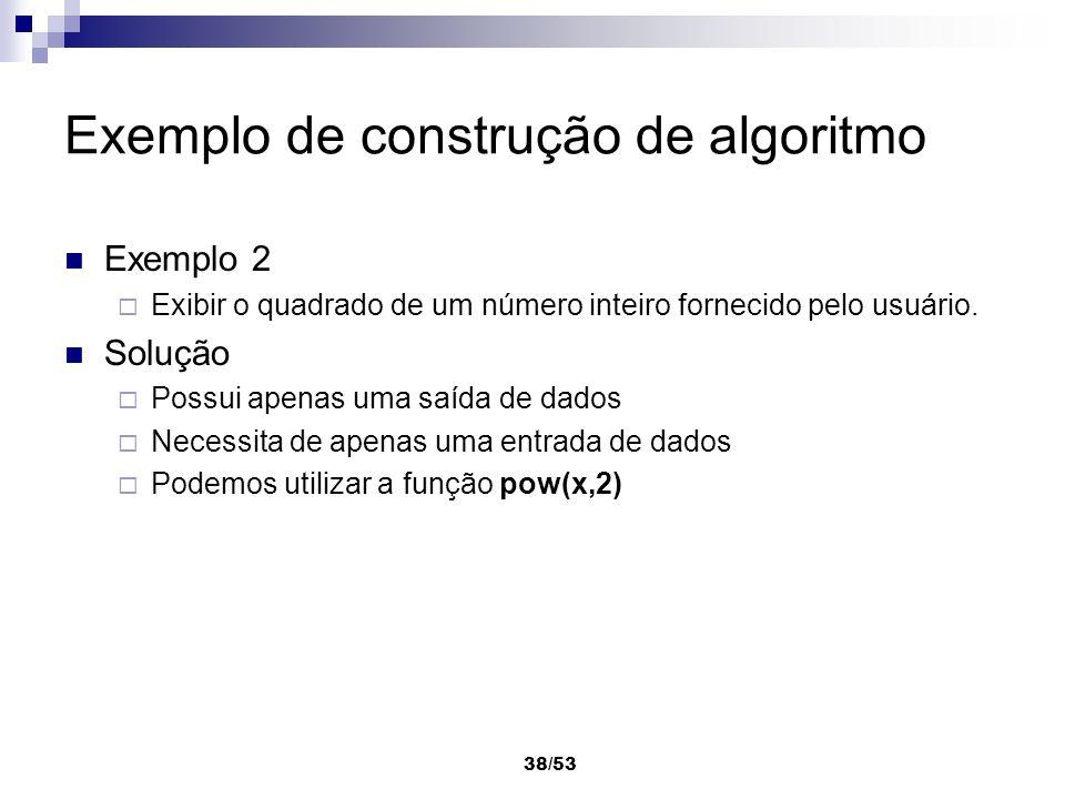 38/53 Exemplo de construção de algoritmo Exemplo 2 Exibir o quadrado de um número inteiro fornecido pelo usuário. Solução Possui apenas uma saída de d