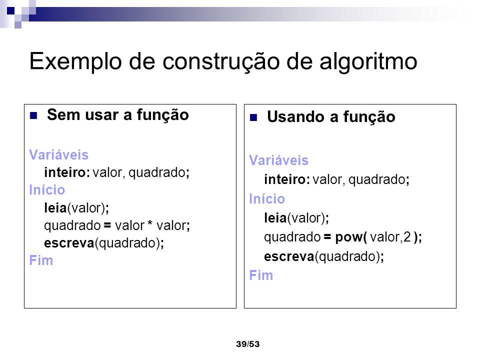 39/53 Exemplo de construção de algoritmo Sem usar a função Variáveis inteiro: valor, quadrado; Início leia(valor); quadrado = valor * valor; escreva(q