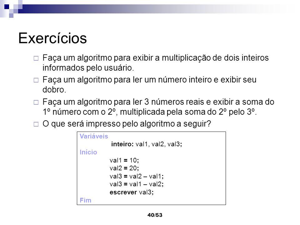 40/53 Exercícios Faça um algoritmo para exibir a multiplicação de dois inteiros informados pelo usuário. Faça um algoritmo para ler um número inteiro
