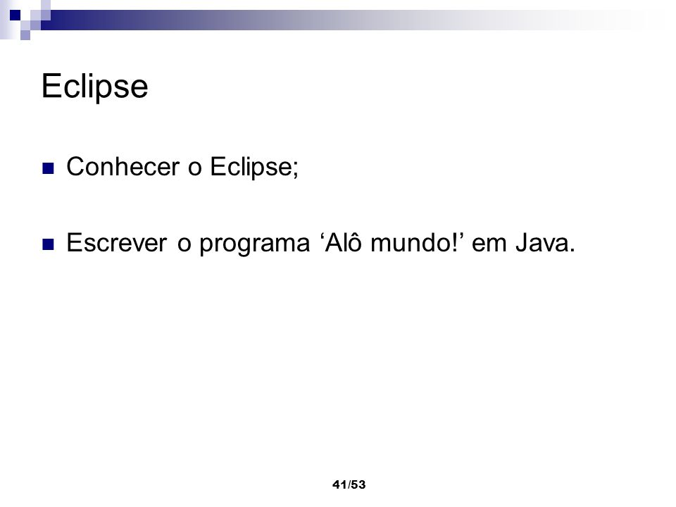 41/53 Eclipse Conhecer o Eclipse; Escrever o programa Alô mundo! em Java.