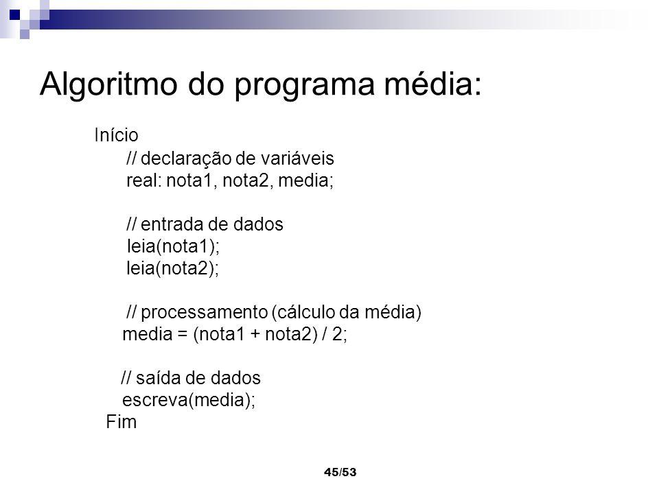 45/53 Algoritmo do programa média: Início // declaração de variáveis real: nota1, nota2, media; // entrada de dados leia(nota1); leia(nota2); // proce