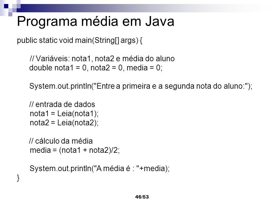 46/53 Programa média em Java public static void main(String[] args) { // Variáveis: nota1, nota2 e média do aluno double nota1 = 0, nota2 = 0, media =