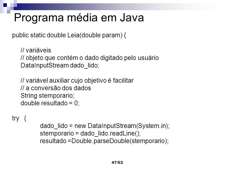 47/53 Programa média em Java public static double Leia(double param) { // variáveis // objeto que contém o dado digitado pelo usuário DataInputStream