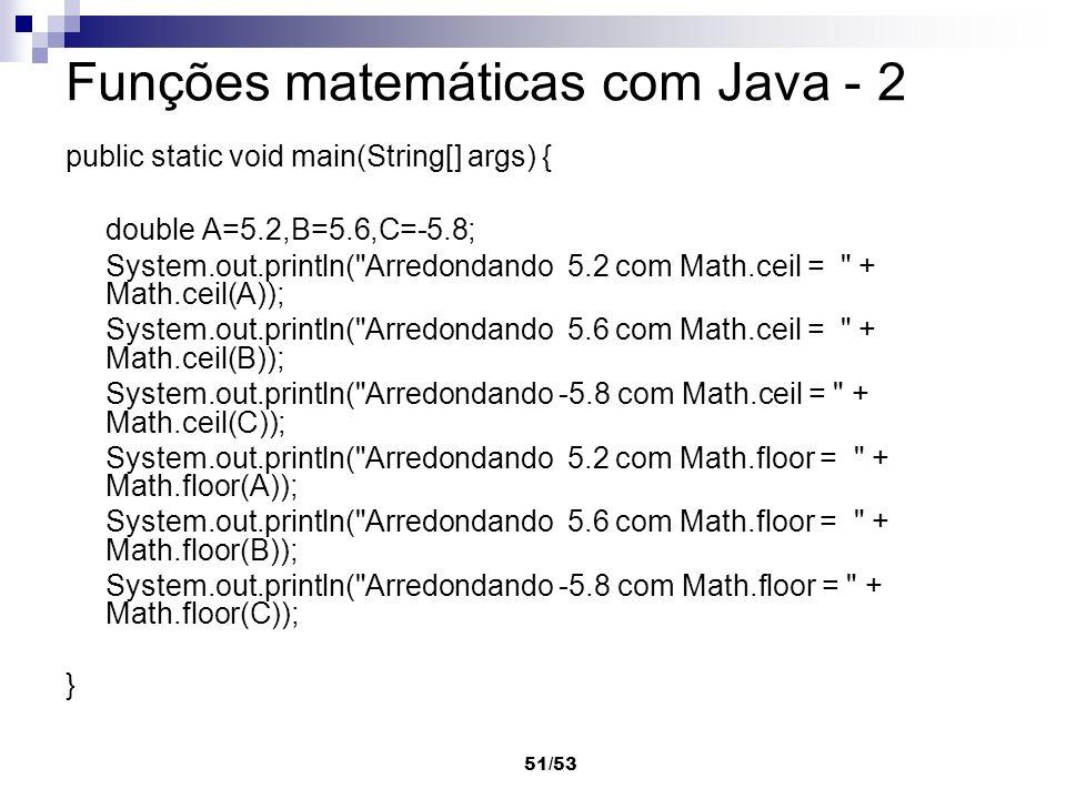 51/53 Funções matemáticas com Java - 2 public static void main(String[] args) { double A=5.2,B=5.6,C=-5.8; System.out.println(