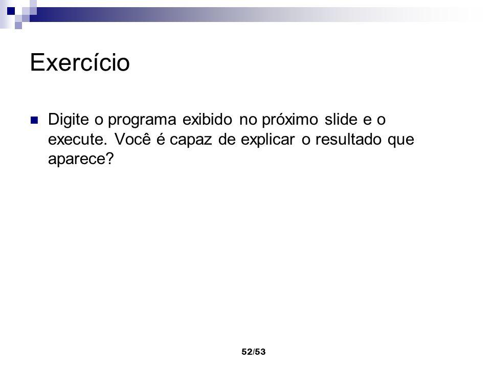 52/53 Exercício Digite o programa exibido no próximo slide e o execute. Você é capaz de explicar o resultado que aparece?