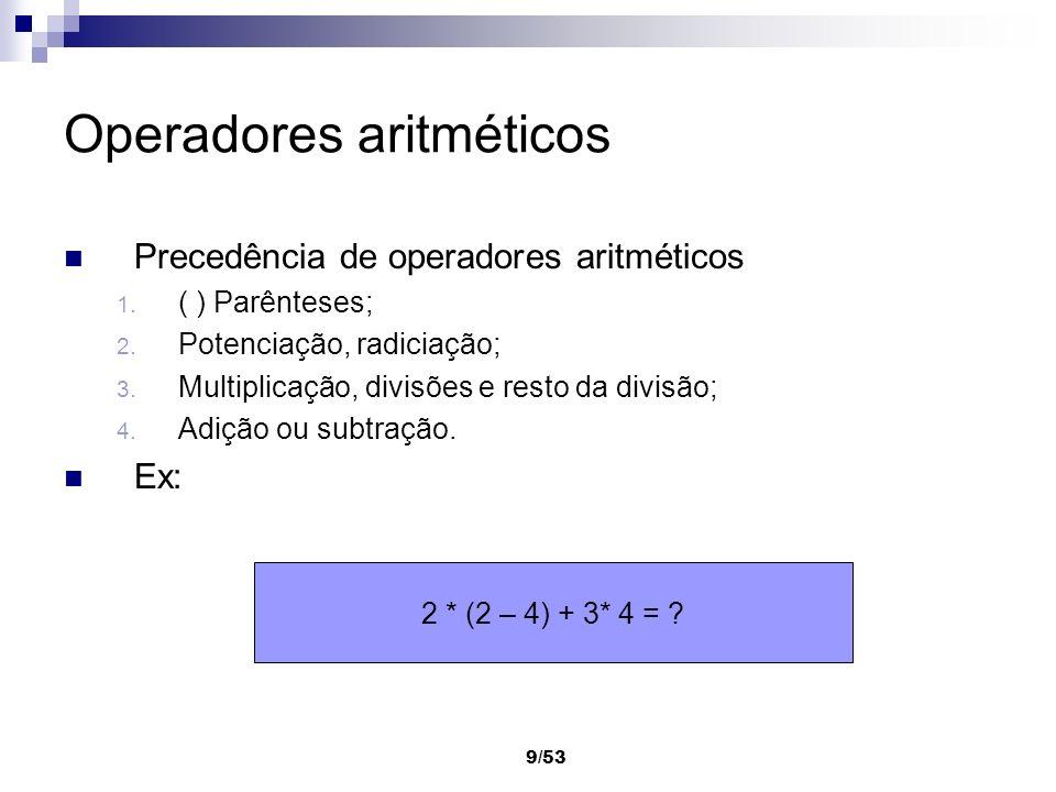 9/53 Operadores aritméticos Precedência de operadores aritméticos 1. ( ) Parênteses; 2. Potenciação, radiciação; 3. Multiplicação, divisões e resto da