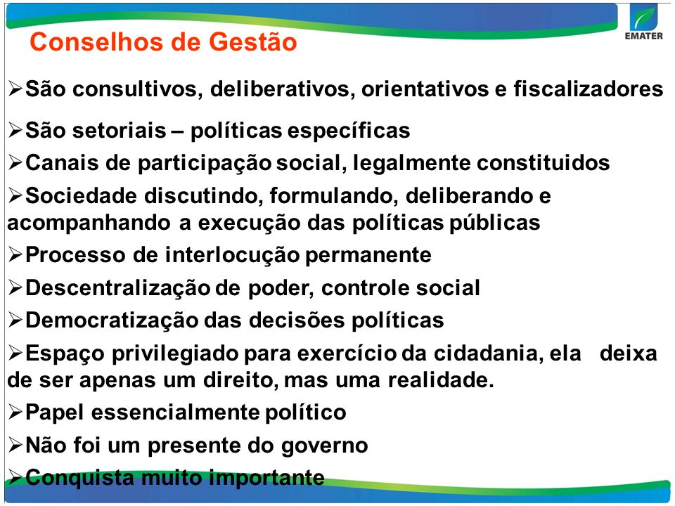 Conselhos de Gestão São consultivos, deliberativos, orientativos e fiscalizadores São setoriais – políticas específicas Canais de participação social,
