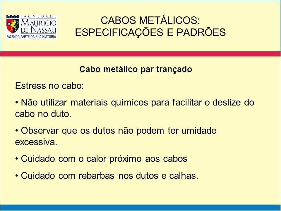 Cabo metálico par trançado Estress no cabo: Não utilizar materiais químicos para facilitar o deslize do cabo no duto. Observar que os dutos não podem