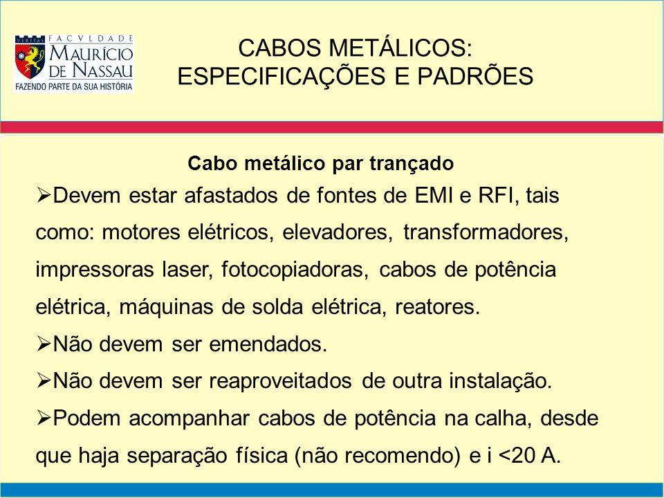 Cabo metálico par trançado Devem estar afastados de fontes de EMI e RFI, tais como: motores elétricos, elevadores, transformadores, impressoras laser,