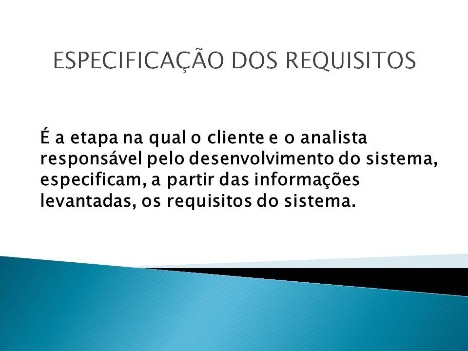 ESPECIFICAÇÃO DOS REQUISITOS É a etapa na qual o cliente e o analista responsável pelo desenvolvimento do sistema, especificam, a partir das informações levantadas, os requisitos do sistema.