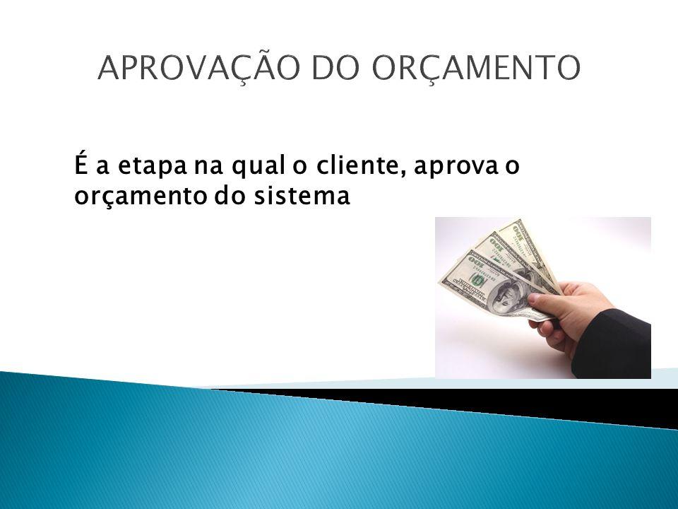 APROVAÇÃO DO ORÇAMENTO É a etapa na qual o cliente, aprova o orçamento do sistema