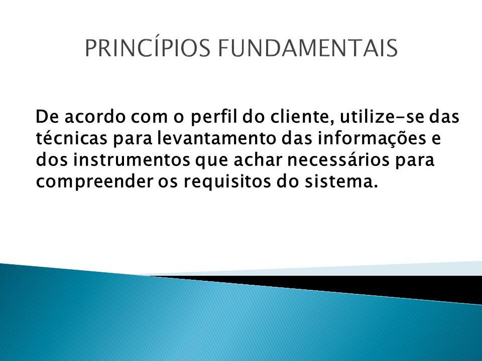 PRINCÍPIOS FUNDAMENTAIS De acordo com o perfil do cliente, utilize-se das técnicas para levantamento das informações e dos instrumentos que achar necessários para compreender os requisitos do sistema.