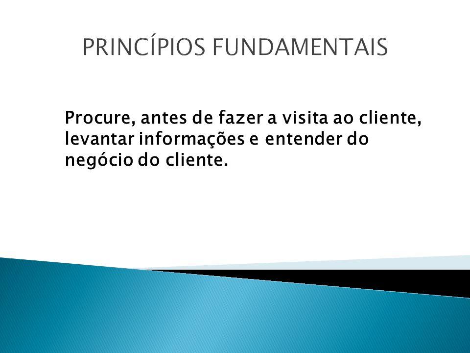 PRINCÍPIOS FUNDAMENTAIS Procure, antes de fazer a visita ao cliente, levantar informações e entender do negócio do cliente.