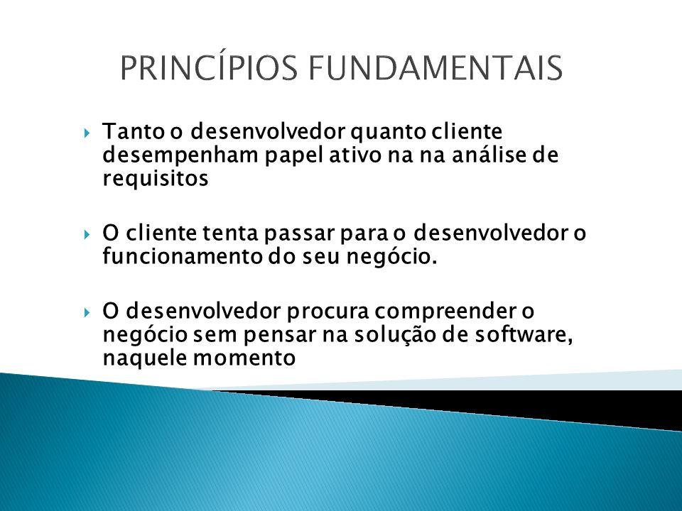 PRINCÍPIOS FUNDAMENTAIS Tanto o desenvolvedor quanto cliente desempenham papel ativo na na análise de requisitos O cliente tenta passar para o desenvolvedor o funcionamento do seu negócio.