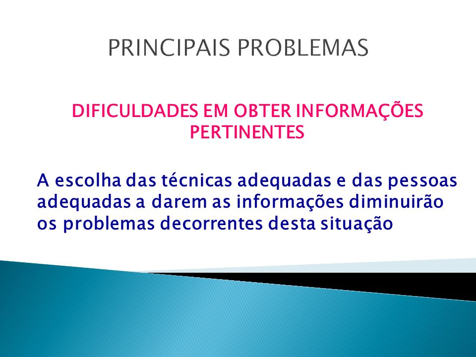 PRINCIPAIS PROBLEMAS DIFICULDADES EM OBTER INFORMAÇÕES PERTINENTES A escolha das técnicas adequadas e das pessoas adequadas a darem as informações diminuirão os problemas decorrentes desta situação