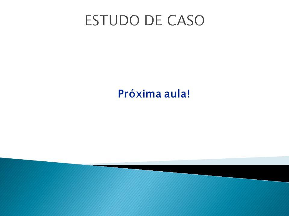 ESTUDO DE CASO Próxima aula!