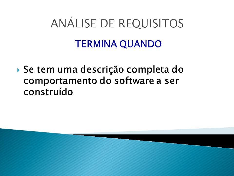 ANÁLISE DE REQUISITOS TERMINA QUANDO Se tem uma descrição completa do comportamento do software a ser construído