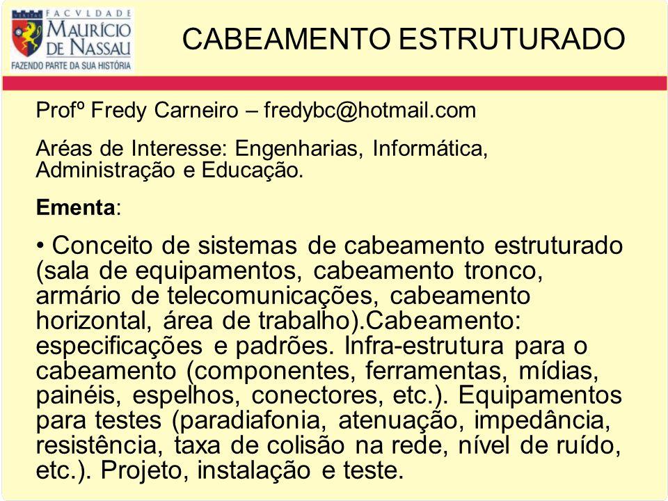 CABEAMENTO ESTRUTURADO Profº Fredy Carneiro – fredybc@hotmail.com Aréas de Interesse: Engenharias, Informática, Administração e Educação.