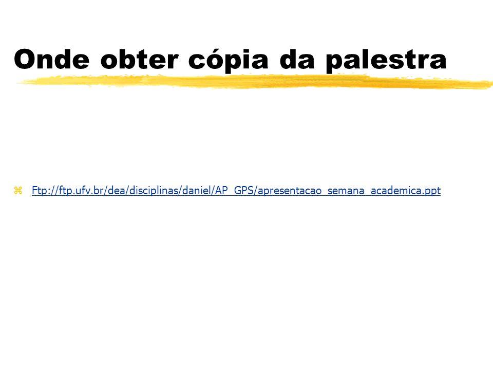 Onde obter cópia da palestra zFtp://ftp.ufv.br/dea/disciplinas/daniel/AP_GPS/apresentacao_semana_academica.ppt