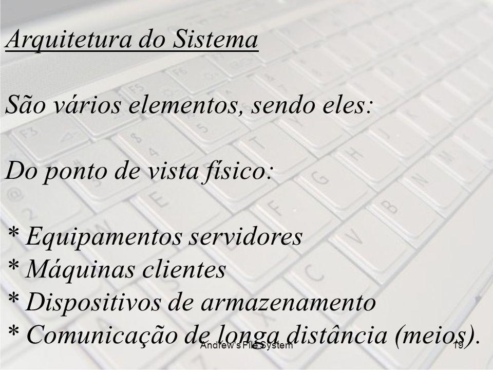 Andrew s File System19 Arquitetura do Sistema São vários elementos, sendo eles: Do ponto de vista físico: * Equipamentos servidores * Máquinas clientes * Dispositivos de armazenamento * Comunicação de longa distância (meios).