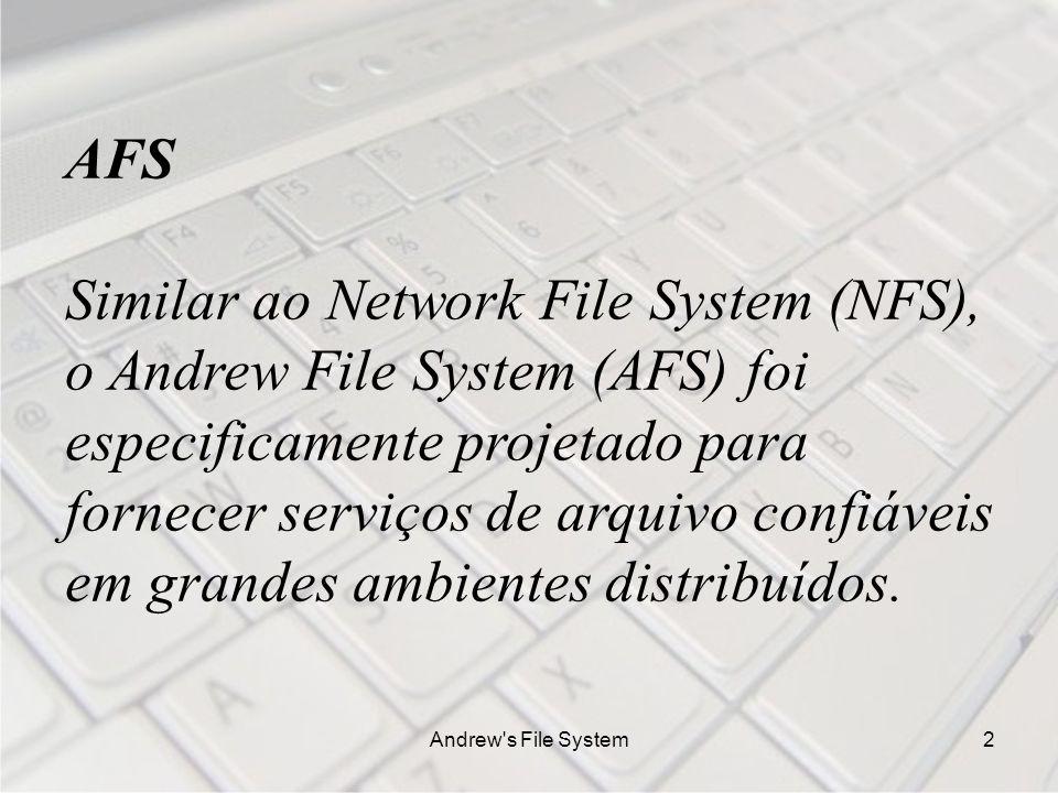 Andrew s File System2 AFS Similar ao Network File System (NFS), o Andrew File System (AFS) foi especificamente projetado para fornecer serviços de arquivo confiáveis em grandes ambientes distribuídos.